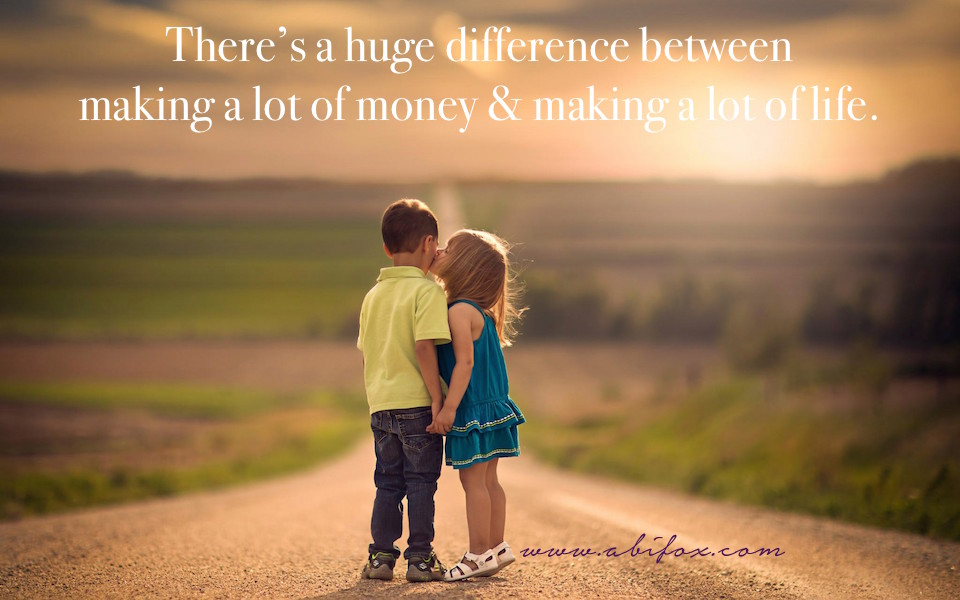 there's a huge difference between making a lot of money and making a lot of life