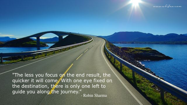 "The less you focus on the end result, the quicker it will come - with one eye fixed on the destination, there is only one left to guide you along the journey."" - Robin Sharma."